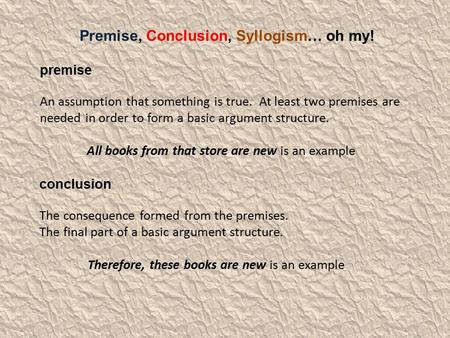 Premise, Conclusion, Syllogism… oh my! premise An assumption that something is true. At least two premises are needed in order to form a basic argument.