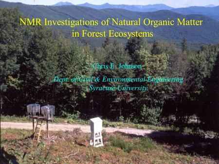 NMR Investigations of Natural Organic Matter in Forest Ecosystems Chris E. Johnson Dept. of Civil & Environmental Engineering Syracuse University.