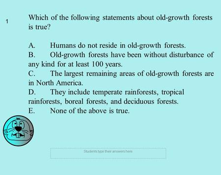 1 Students type their answers here Which of the following statements about old-growth forests is true? A. Humans do not reside in old-growth forests. B.