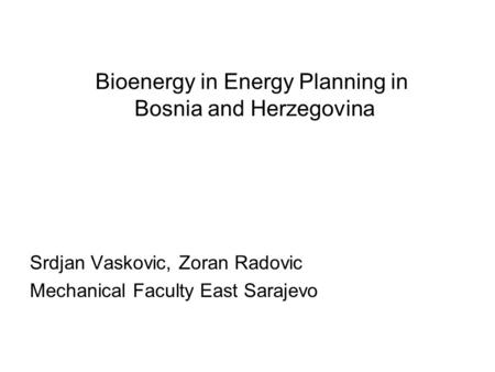 Bioenergy in Energy Planning in Bosnia and Herzegovina Srdjan Vaskovic, Zoran Radovic Mechanical Faculty East Sarajevo.