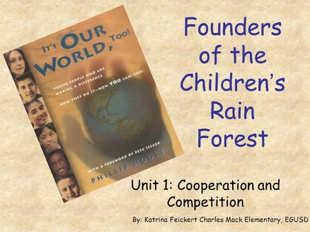 Founders of the Children's Rain Forest Unit 1: Cooperation and Competition By: Katrina Feickert Charles Mack Elementary, EGUSD.