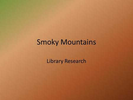 Smoky Mountains Library Research. Warm-Up Formulate a theory of how the Smoky Mountains got its name? Knowing what you know about the national park. If.
