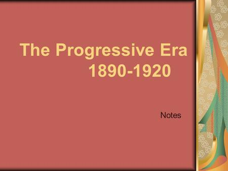 The Progressive Era 1890-1920 Notes. What did they believe? Progressives believed that ________ ideas and ____________, efficient government could bring.