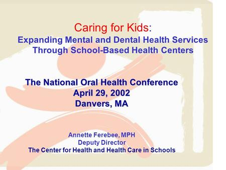 Caring for Kids: Expanding Mental and Dental Health Services Through School-Based Health Centers The National Oral Health Conference April 29, 2002 Danvers,