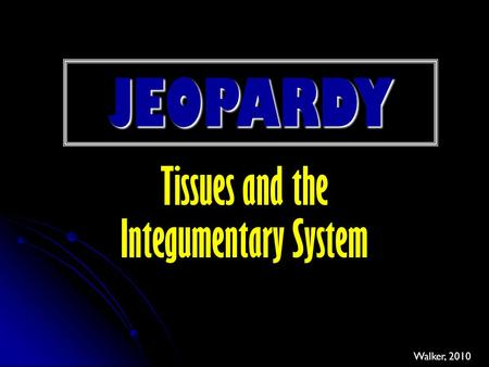 JEOPARDY Tissues and the Integumentary System Walker, 2010.