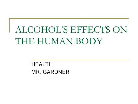 ALCOHOL'S EFFECTS ON THE HUMAN BODY HEALTH MR. GARDNER.
