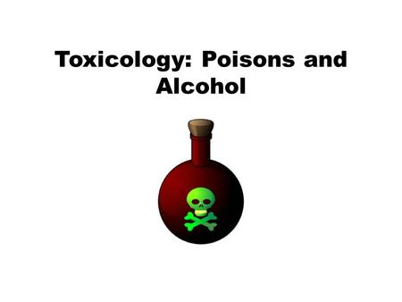 Toxicology: Poisons and Alcohol. Toxicology Toxicology—the study of the adverse effects of chemicals or physical agents on living organisms Types: Environmental—air,