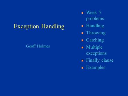 Geoff Holmes Week 5 problems Handling Throwing Catching Multiple exceptions Finally clause Examples Exception Handling.
