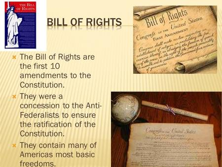  The Bill of Rights are the first 10 amendments to the Constitution.  They were a concession to the Anti- Federalists to ensure the ratification of the.