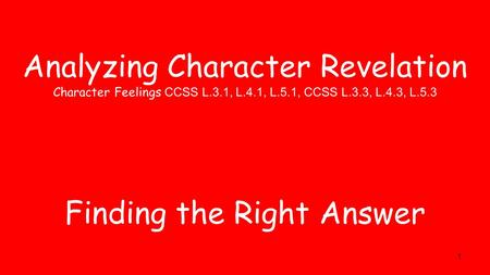1 Analyzing Character Revelation Character Feelings CCSS L.3.1, L.4.1, L.5.1, CCSS L.3.3, L.4.3, L.5.3 Finding the Right Answer.