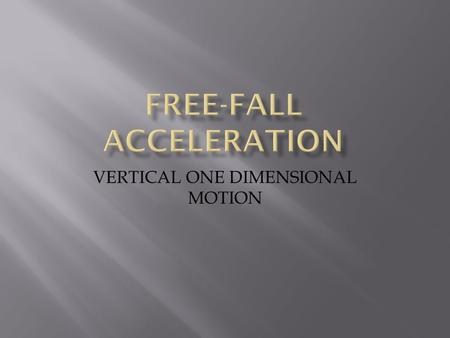 VERTICAL ONE DIMENSIONAL MOTION.  Relate the motion of a freely falling body to motion with constant acceleration.  Calculate displacement, velocity,