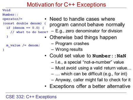 CSE 332: C++ Exceptions Motivation for C++ Exceptions Void Number:: operator/= (const double denom) { if (denom == 0.0) { // what to do here? } m_value.