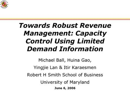 Towards Robust Revenue Management: Capacity Control Using Limited Demand Information Michael Ball, Huina Gao, Yingjie Lan & Itir Karaesmen Robert H Smith.