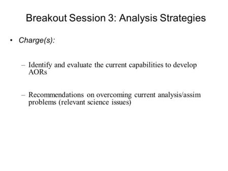 Breakout Session 3: Analysis Strategies Charge(s): –Identify and evaluate the current capabilities to develop AORs –Recommendations on overcoming current.