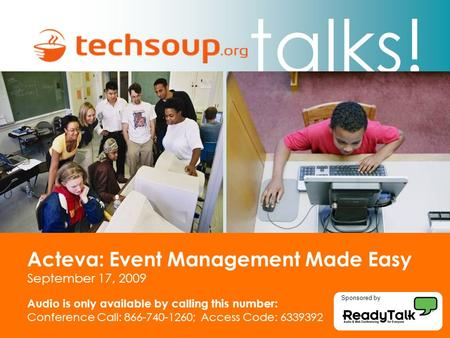 Talks! Acteva: Event Management Made Easy September 17, 2009 Audio is only available by calling this number: Conference Call: 866-740-1260; Access Code: