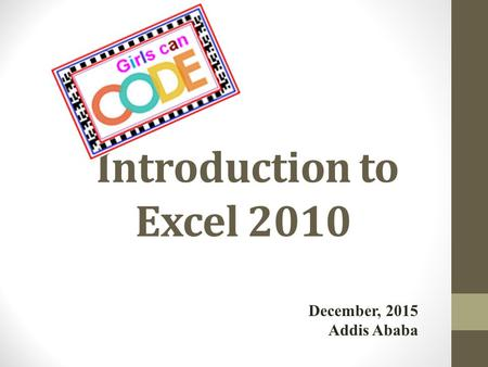 Introduction to Excel 2010 December, 2015 Addis Ababa.