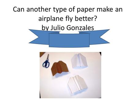 Can another type of paper make an airplane fly better? by Julio Gonzales.