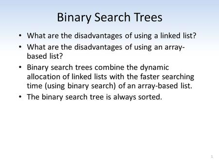 1 Binary Search Trees What are the disadvantages of using a linked list? What are the disadvantages of using an array- based list? Binary search trees.