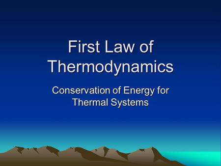 First Law of Thermodynamics Conservation of Energy for Thermal Systems.
