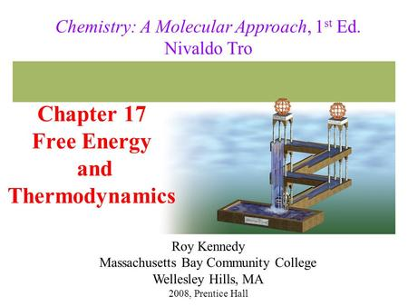 Chapter 17 Free Energy and Thermodynamics 2008, Prentice Hall Chemistry: A Molecular Approach, 1 st Ed. Nivaldo Tro Roy Kennedy Massachusetts Bay Community.