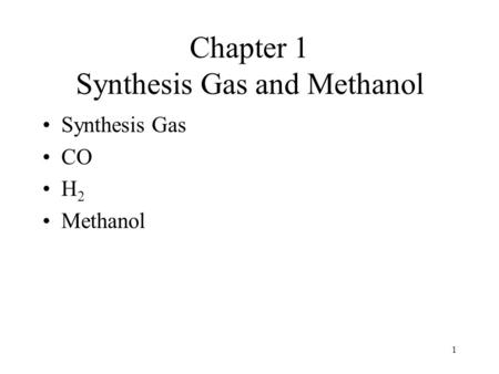 1 Chapter 1 Synthesis Gas and Methanol Synthesis Gas CO H 2 Methanol.