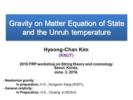 Gravity on Matter Equation of State and the Unruh temperature Hyeong-Chan Kim (KNUT) 2016 FRP workshop on String theory and cosmology Seoul, Korea, June.