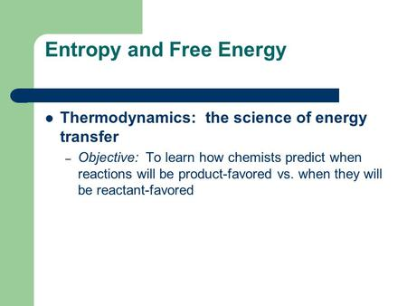 Entropy and Free Energy Thermodynamics: the science of energy transfer – Objective: To learn how chemists predict when reactions will be product-favored.