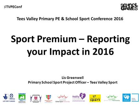 ♯ TVPEConf Tees Valley Primary PE & School Sport Conference 2016 Lis Greenwell Primary School Sport Project Officer – Tees Valley Sport Sport Premium –
