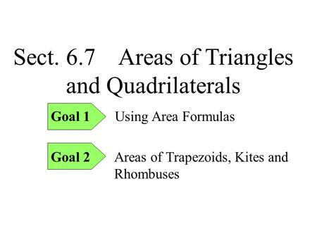 Sect. 6.7 Areas of Triangles and Quadrilaterals Goal 1 Using Area Formulas Goal 2 Areas of Trapezoids, Kites and Rhombuses.