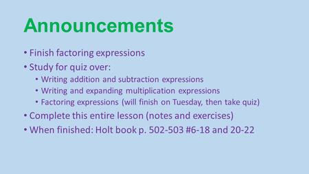 Announcements Finish factoring expressions Study for quiz over: Writing addition and subtraction expressions Writing and expanding multiplication expressions.