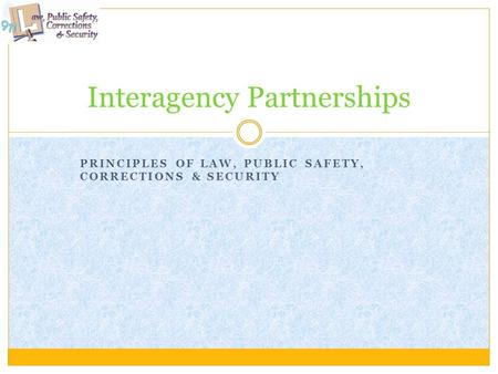PRINCIPLES OF LAW, PUBLIC SAFETY, CORRECTIONS & SECURITY Interagency Partnerships.