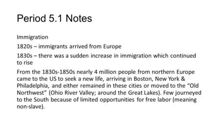 Period 5.1 Notes Immigration 1820s – immigrants arrived from Europe 1830s – there was a sudden increase in immigration which continued to rise From the.