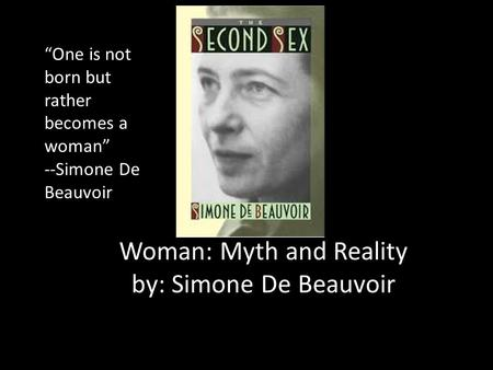 "Woman: Myth and Reality by: Simone De Beauvoir ""One is not born but rather becomes a woman"" --Simone De Beauvoir."