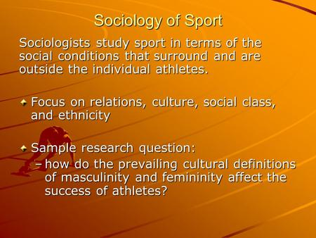 Sociology of Sport Sociologists study sport in terms of the social conditions that surround and are outside the individual athletes. Focus on relations,