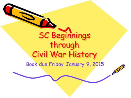 SC Beginnings through Civil War History Book due Friday January 9, 2015.