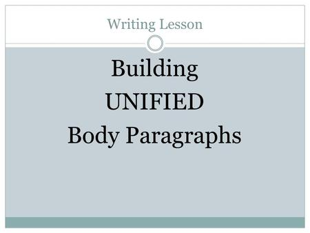 Writing Lesson Building UNIFIED Body Paragraphs. Body Paragraphs - Unity Body paragraphs must be UNIFIED  All of the sentences must relate to a single.