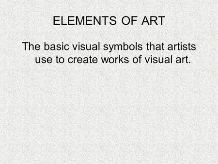 The basic visual symbols that artists use to create works of visual art. ELEMENTS OF ART.