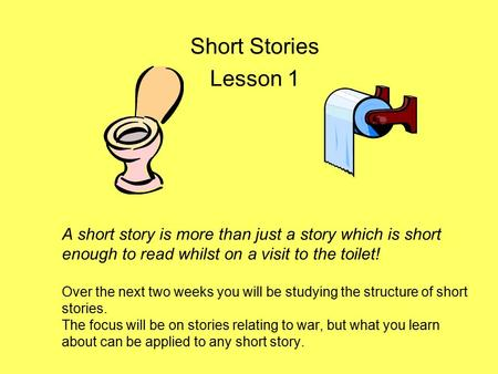 A short story is more than just a story which is short enough to read whilst on a visit to the toilet! Over the next two weeks you will be studying the.
