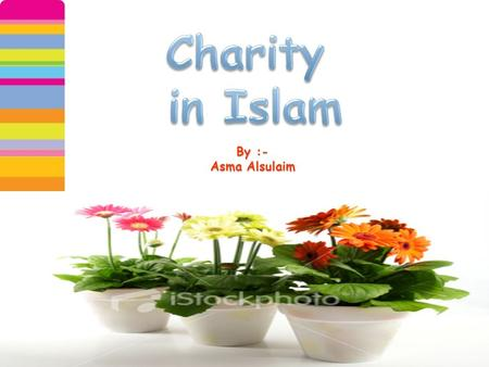 By :- Asma Alsulaim. Islam has therefore made some of the charity,, obligatory and binding upon all those who embrace the faith. Charity is so often a.