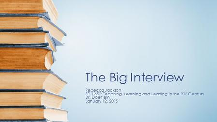 The Big Interview Rebecca Jackson EDU 650: Teaching, Learning and Leading in the 21 st Century Dr. Doerflein January 12, 2015.