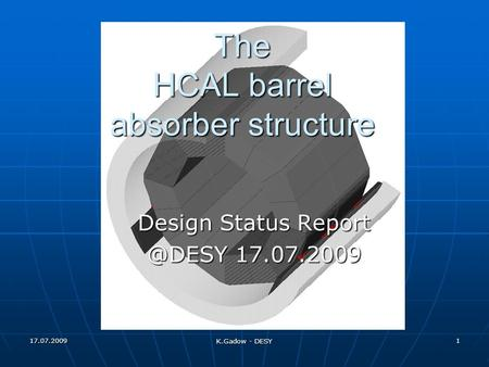 17.07.2009 K.Gadow - DESY 1 The HCAL barrel absorber structure Design Status 17.07.2009.