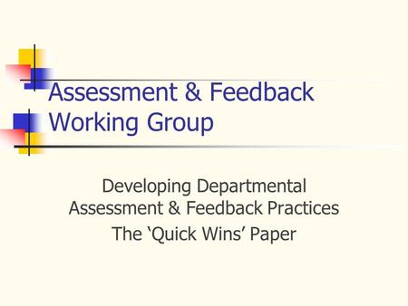 Assessment & Feedback Working Group Developing Departmental Assessment & Feedback Practices The 'Quick Wins' Paper.