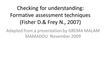 Checking for understanding: Formative assessment techniques (Fisher D.& Frey N., 2007) Adapted from a presentation by GREMA MALAM MAMADOU November 2009.