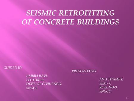 1 SEISMIC RETROFITTING OF CONCRETE BUILDINGS GUIDED BY AMBILI RAVI, LECTURER, DEPT. OF CIVIL ENGG, SNGCE. PRESENTED BY ANU THAMPY, SEM -7, ROLL NO-9, SNGCE.