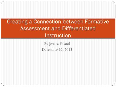 By Jessica Foland December 12, 2013 Creating a Connection between Formative Assessment and Differentiated Instruction.