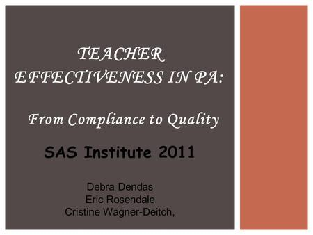 From Compliance to Quality TEACHER EFFECTIVENESS IN PA: SAS Institute 2011 Debra Dendas Eric Rosendale Cristine Wagner-Deitch,