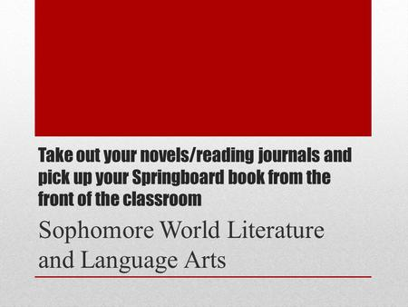 Take out your novels/reading journals and pick up your Springboard book from the front of the classroom Sophomore World Literature and Language Arts.