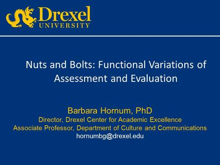 Nuts and Bolts: Functional Variations of Assessment and Evaluation Barbara Hornum, PhD Director, Drexel Center for Academic Excellence Associate Professor,