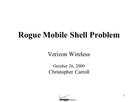 1 Rogue Mobile Shell Problem Verizon Wireless October 26, 2000 Christopher Carroll.