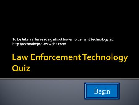 To be taken after reading about law enforcement technology at:  Begin.
